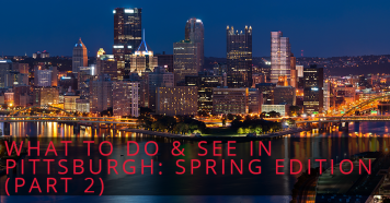 What to Do & See in Pittsburgh: Spring Edition (Part 2)