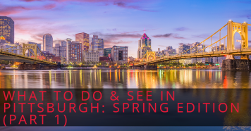 What to Do & See in Pittsburgh: Spring Edition (Part 1)